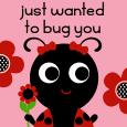 Just Wanted To Bug You.