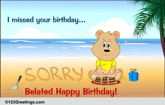 sorry i missed your birthday Sorry I Missed Your Birthday! Free Belated Birthday Wishes  sorry i missed your birthday