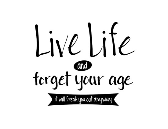 Live Life- Forget Your Age!