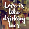 The Similarity Between Love & Beer...