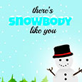 There Is Snowbody Like You