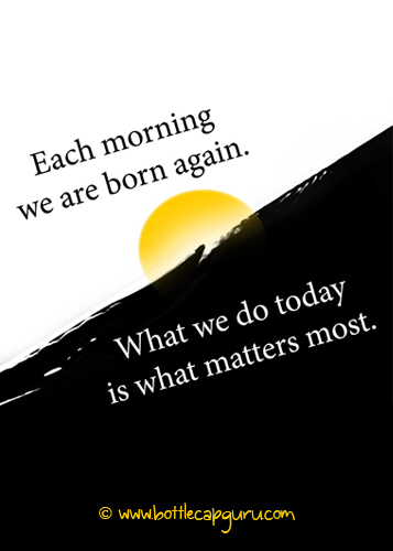 Each Morning We Are Born Again What We Do Today Is What: Each Morning We Are Born Again. Free Always Live Better