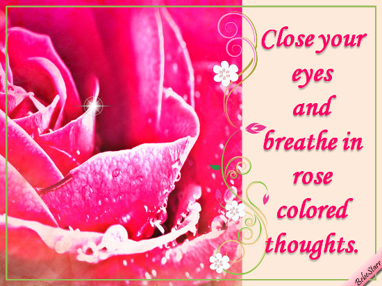 Breathe In Rose Colored Thoughts.