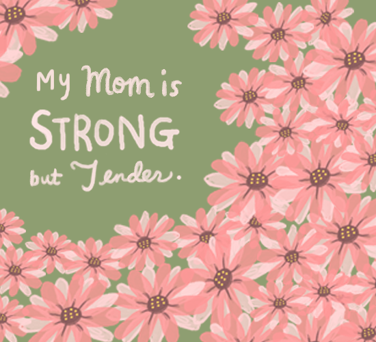 My Mom Is Strong But Tender.
