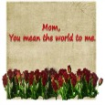 Mom, You Mean The World To Me.