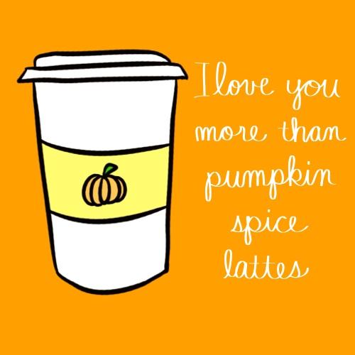 Love You More Than Pumpkin Spice...