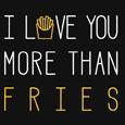 I Love You More Than Fries!