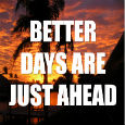 Better Days Are Just Ahead.