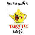 You Are Such A Tea-riffic Friend.
