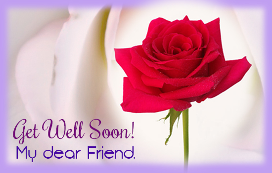 get well soon my dear friend free get well soon ecards greeting