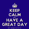 Keep Calm And Have A Great Day.