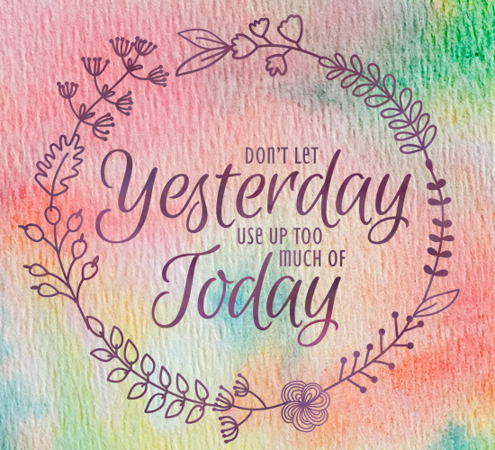 Don't Let Yesterday, Use Up Today.