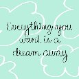 Everything You Want Is A Dream Away.