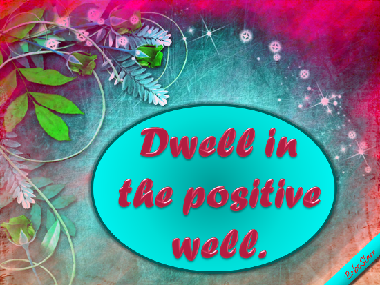 Dwell In The Positive.