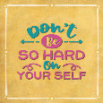 Don't Be So Hard On Yourself.
