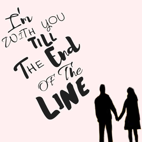 I Am With You Till The End Of The Line.