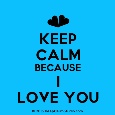 Keep Calm Because I Love You...