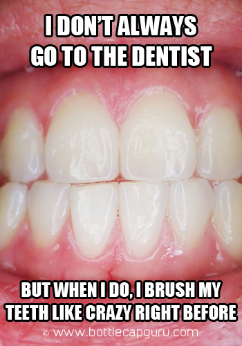 I Don't Always Go To The Dentist!