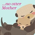 "No ""Otter"" Mother As Wonderful As You!"
