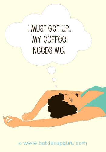I Must Get Up. My Coffee Needs Me.