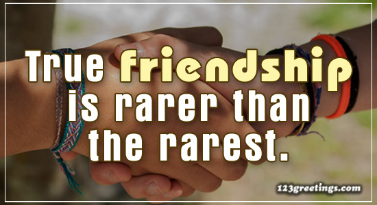 True Friendship Is Rare.