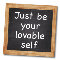 Just Be Your Lovable Self...