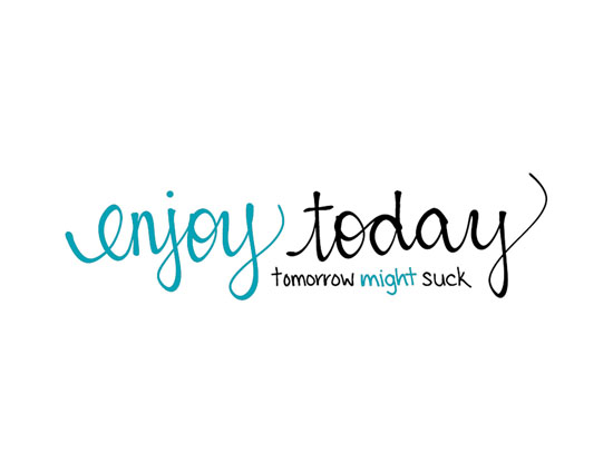 Enjoy Today - Tomorrow Might...