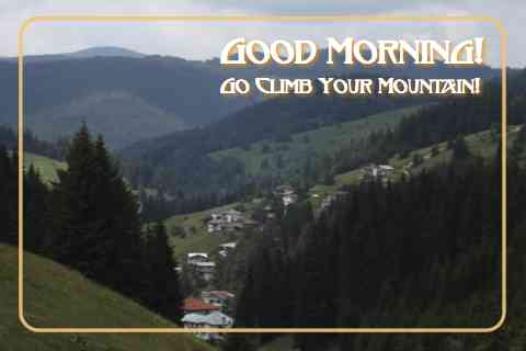 Good Morning - Go Climb Your Mountian.