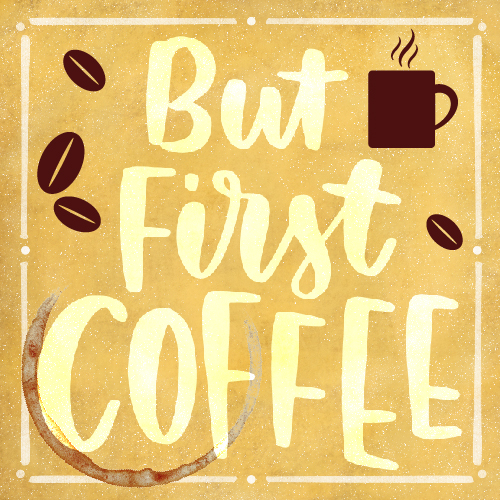 But First Coffee Before Anything Else.