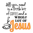 All You Need Is Coffee & Jesus.
