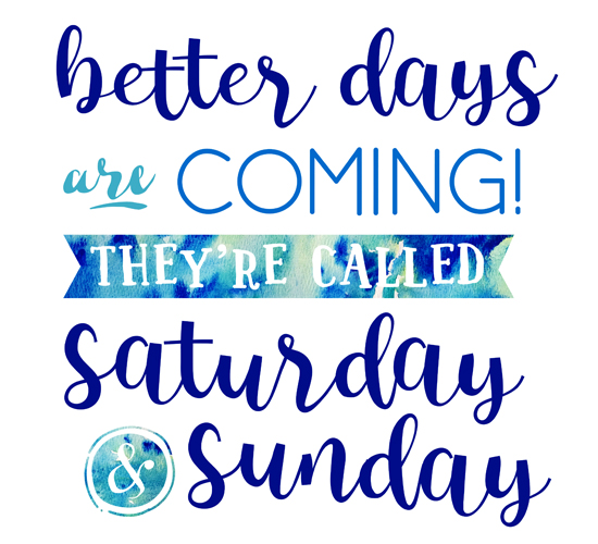 Better Days Are Coming - The Weekend!