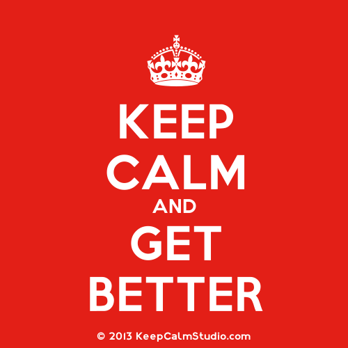 Keep Calm And Get Better.