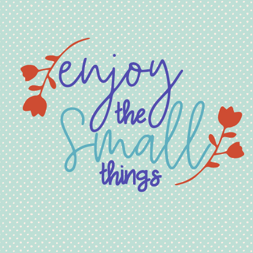 Encouragement To Enjoy Small Things.