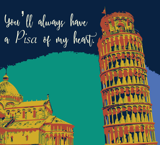 You'll Always Have A Pisa of My Heart!